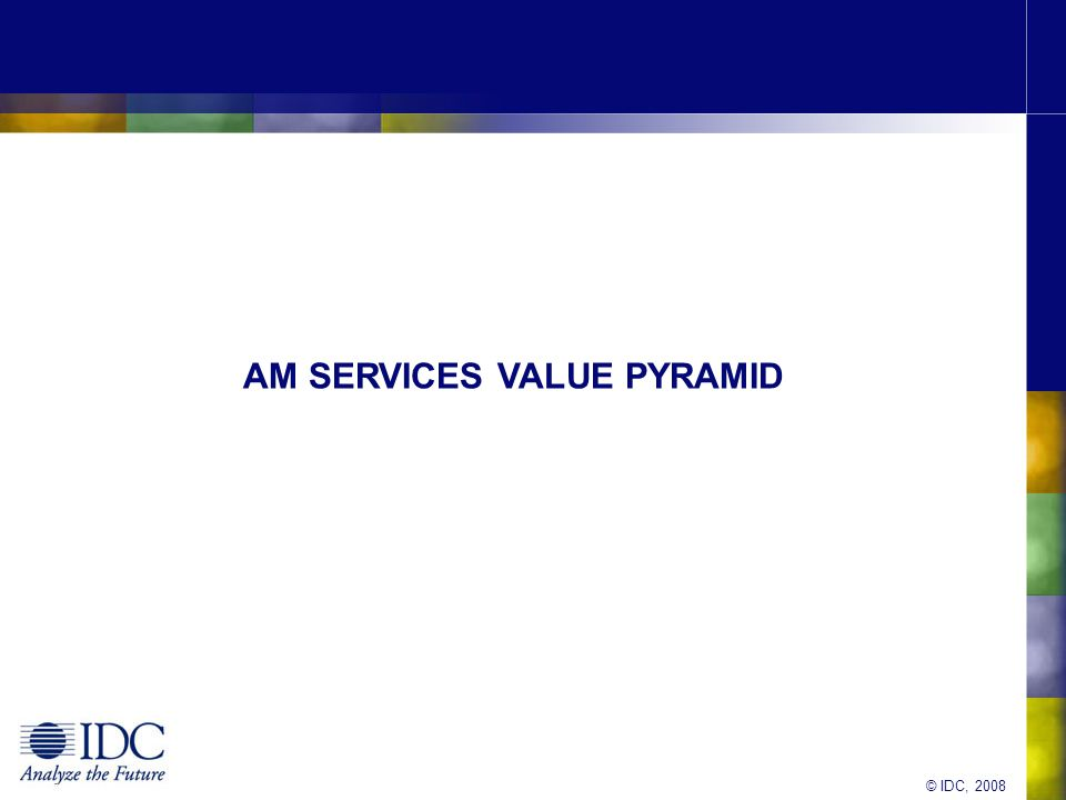 © IDC, 2008 The AM Services Value Pyramid End-User Support Reactive Application Maintenance Proactive Application Enhancements Legacy Modernisation Remote Server Monitoring Day-to-Day Operational Responsibility Portfolio Optimisation Trans- formation Supporting User & Code Low-end, delivered offshore Enhancing the Code Adding value to individual apps.