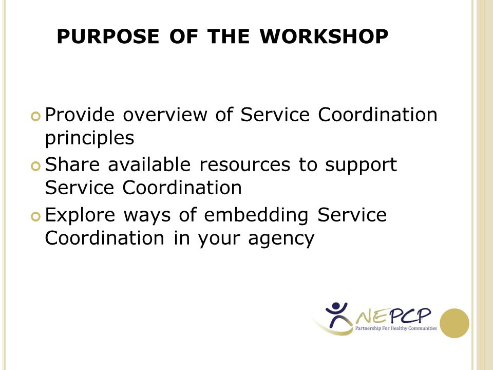 O UTCOME At the end of today's session you will be able to: Identify key Service Coordination principles Identify available resources to support Service Coordination implementation in your agency