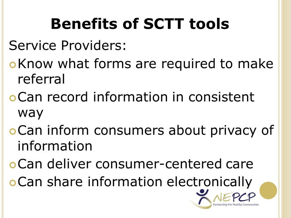 Consumers: Screening health and social needs Reducing the need to repeat the information Assisting more timely access to services Reducing duplication of assessments Benefits of SCTT tools