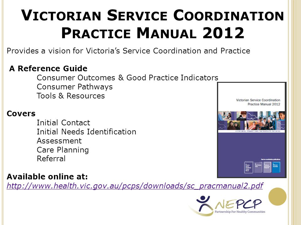 V ICTORIAN S ERVICE C OORDINATION P RACTICE S TANDARDS An example of the standards for care planning Source: http://www.health.vic.gov.au/pcps/downloads/sc_pracmanual2.pdf http://www.health.vic.gov.au/pcps/downloads/sc_pracmanual2.pdf