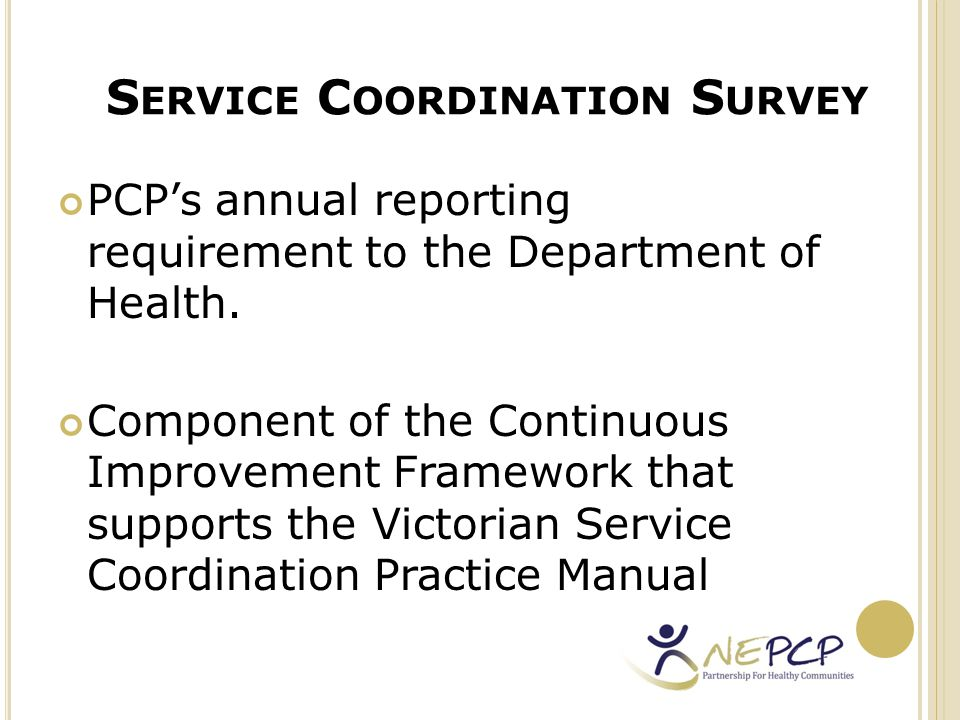 P URPOSE OF THE SC S URVEY to identify areas that require greater focus to inform areas of future work 2012 Survey results: http://www.nepcp.org.au/resources/north- east-primary-care-partnership-service- coordination-survey-2012#attachments