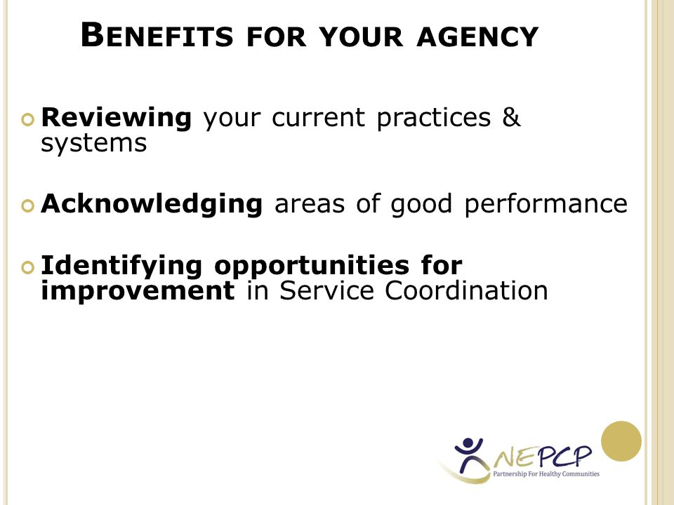 B ENEFITS FOR YOUR AGENCY Improving understanding of the practice of Service Coordination across programs & services Benchmarking current practice against previous results Producing evidence for existing quality assurance systems & accreditation processes within the agencies