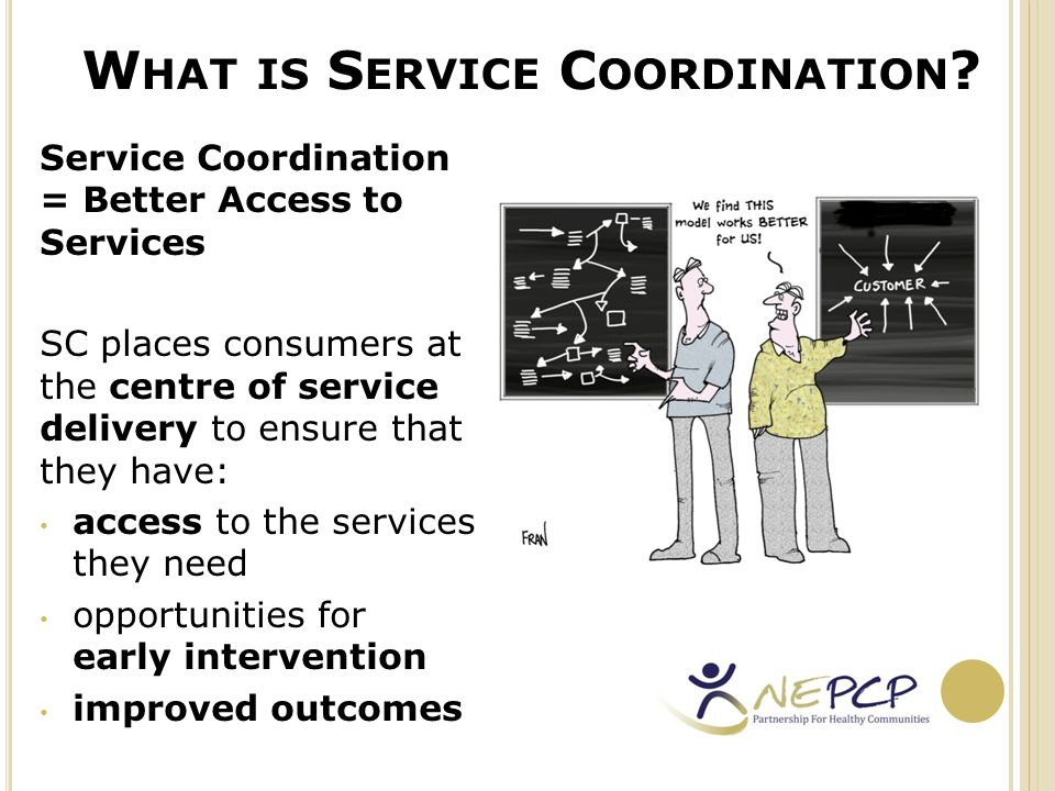 SC A CROSS G OVERNMENT O RGANISATIONS The Victorian Health Policy and Funding Guidelines 2012–13 Under Section 1.4 health funded organisations are expected to: provide quality service coordination and use the Service Coordination Tool Templates (where relevant) to make referrals and share consumer information participate actively in Primary Care Partnerships, and encourage staff to participate in Primary Care Partnership activities where appropriate.