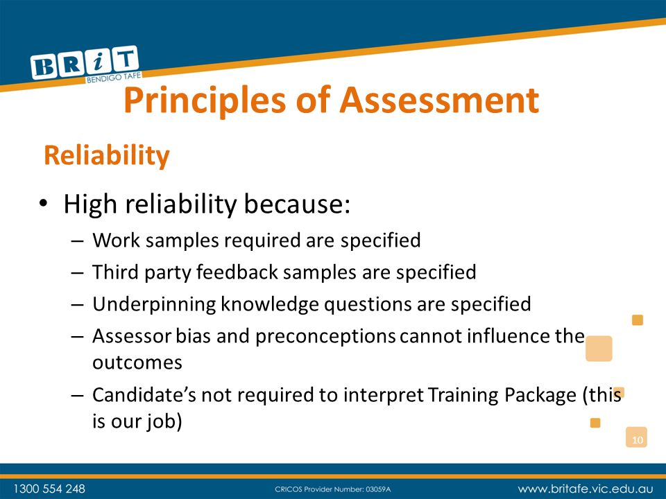 Principles of Assessment High fairness because: – Candidate knows exactly what is required of them (they are not required to interpret the performance criteria from the Unit of Competency – that is OUR JOB and we have done it for every Unit of Competency in every qualification) Fairness 11