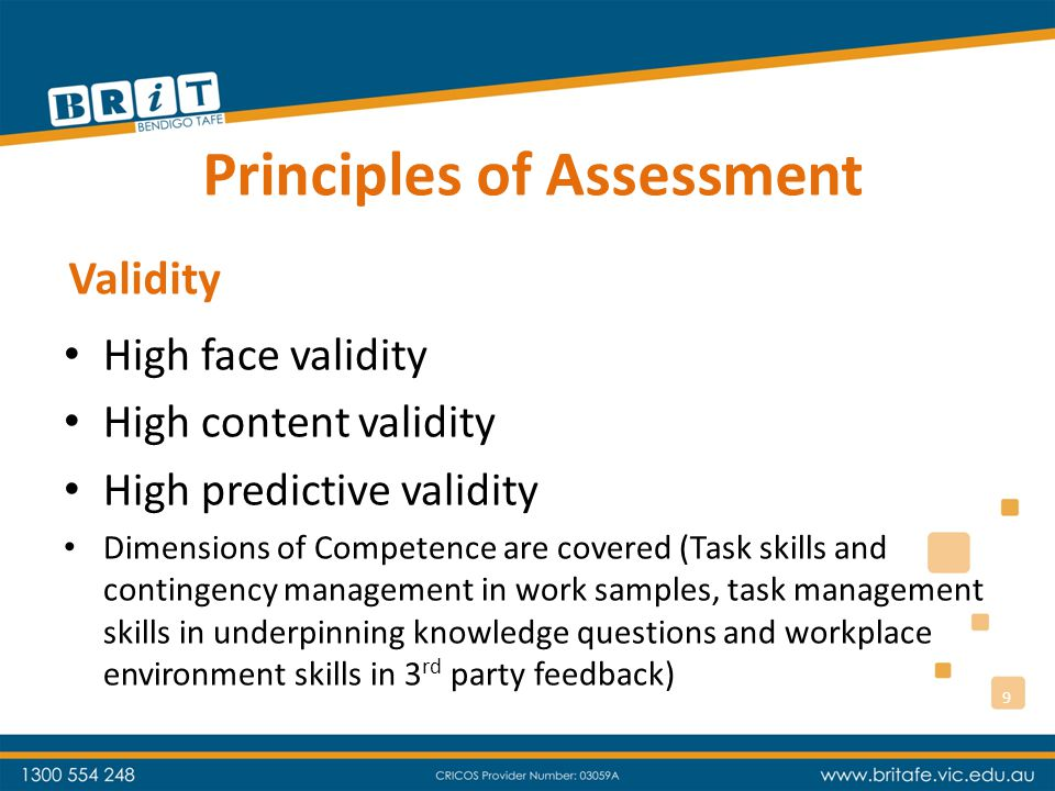 Principles of Assessment High reliability because: – Work samples required are specified – Third party feedback samples are specified – Underpinning knowledge questions are specified – Assessor bias and preconceptions cannot influence the outcomes – Candidate's not required to interpret Training Package (this is our job) Reliability 10