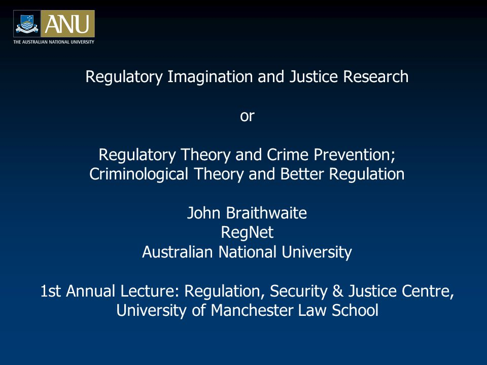 Regulatory Imagination and Justice Research or Regulatory Theory and Crime Prevention; Criminological Theory and Better Regulation John Braithwaite RegNet Australian National University 1st Annual Lecture: Regulation, Security & Justice Centre, University of Manchester Law School