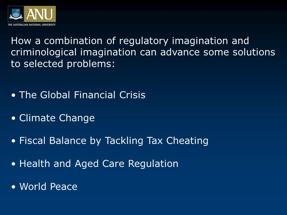 How a combination of regulatory imagination and criminological imagination can advance some solutions to selected problems: The Global Financial Crisis Climate Change Fiscal Balance by Tackling Tax Cheating Health and Aged Care Regulation World Peace