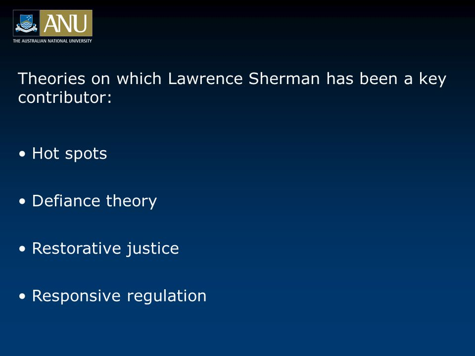 Theories on which Lawrence Sherman has been a key contributor: Hot spots Defiance theory Restorative justice Responsive regulation