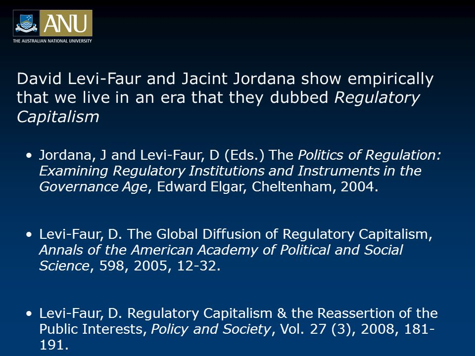 David Levi-Faur and Jacint Jordana show empirically that we live in an era that they dubbed Regulatory Capitalism Jordana, J and Levi-Faur, D (Eds.) The Politics of Regulation: Examining Regulatory Institutions and Instruments in the Governance Age, Edward Elgar, Cheltenham, 2004.