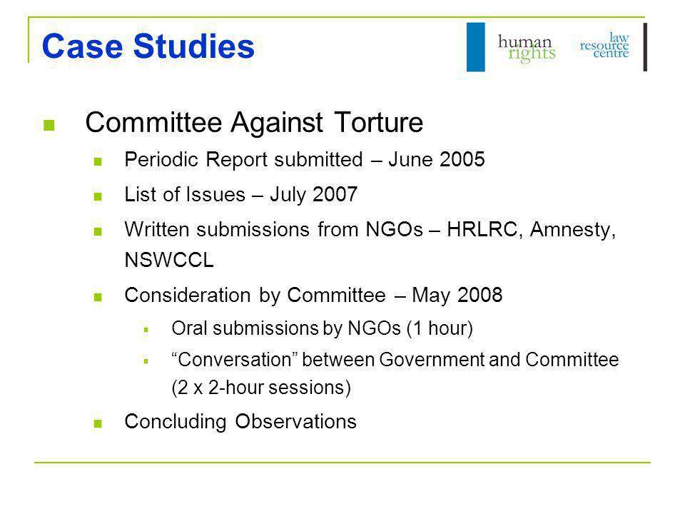 Case Studies (cont) ICESCR and ICCPR Core Common Document submitted – July 2007 ICESCR: NGO Submission – April 2008 List of Issues – May 2008 Consideration by CESCR in March 2009 ICCPR: NGO Submission – August 2008 Development of List of Issues at Pre-Sessional WG in Oct 2008 Consideration by HRC in May 2009