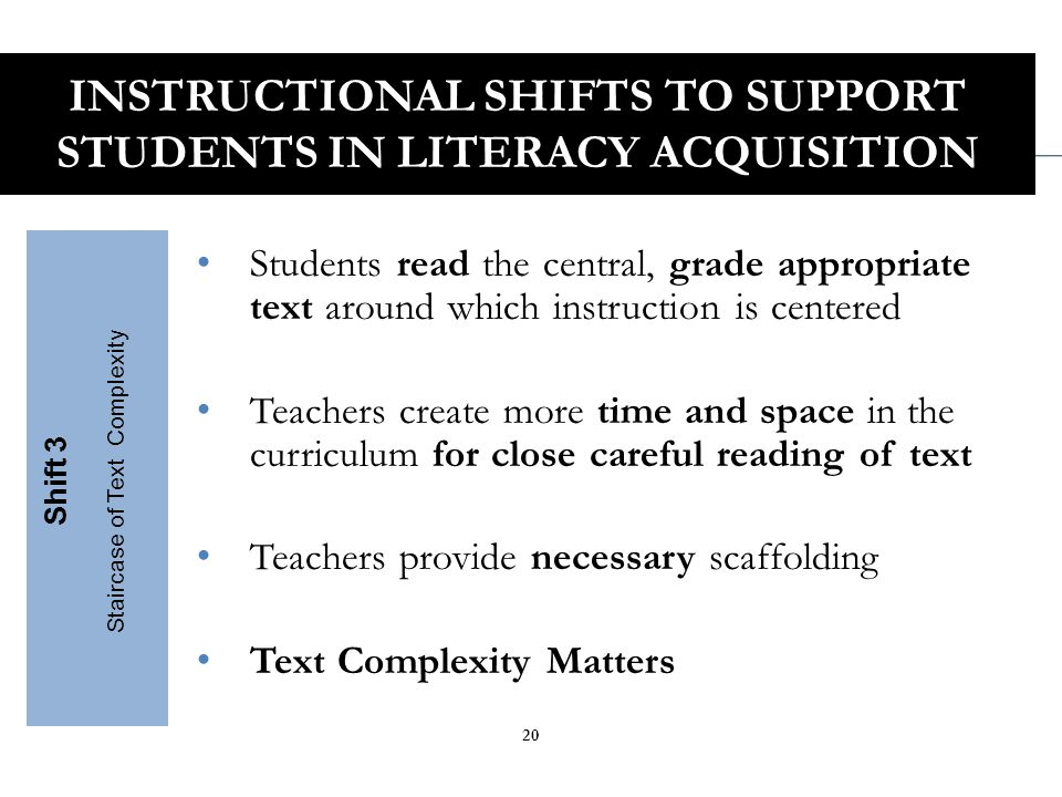 Students have rich and rigorous conversations dependent on a common text Teachers insist that classroom experiences stay deeply connected to the text on the page Students develop habits for making evidentiary arguments both in conversation and writing to assess comprehension Shift 4 Text-Based Answers INSTRUCTIONAL SHIFTS TO SUPPORT STUDENTS IN LITERACY ACQUISITION 21