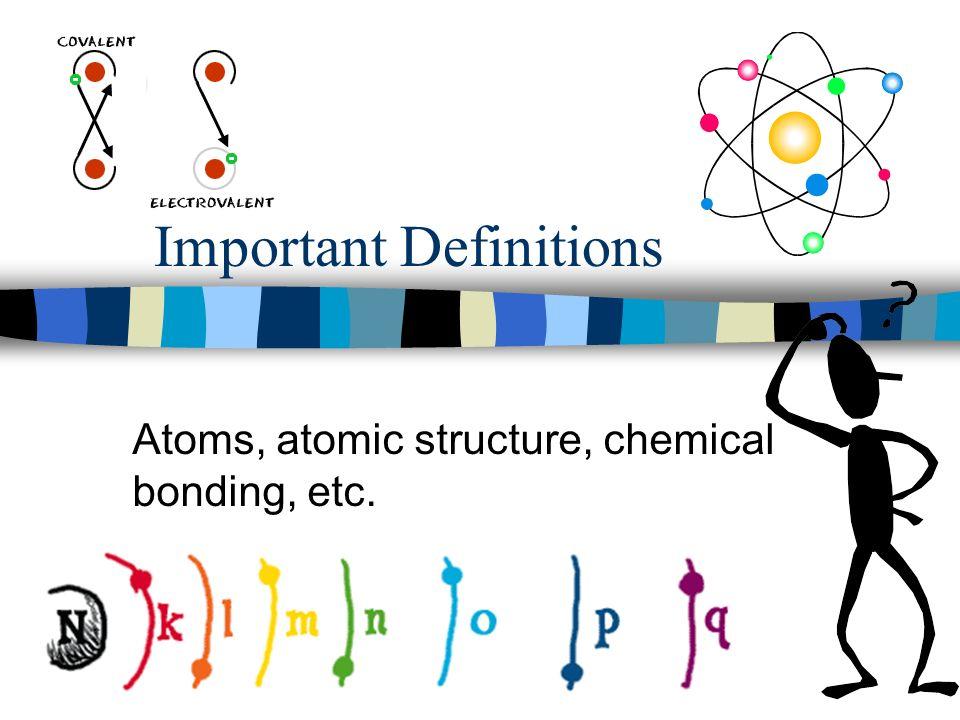 Important Definitions Atoms, atomic structure, chemical bonding, etc.