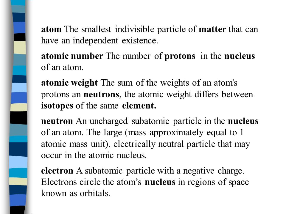 atom The smallest indivisible particle of matter that can have an independent existence.