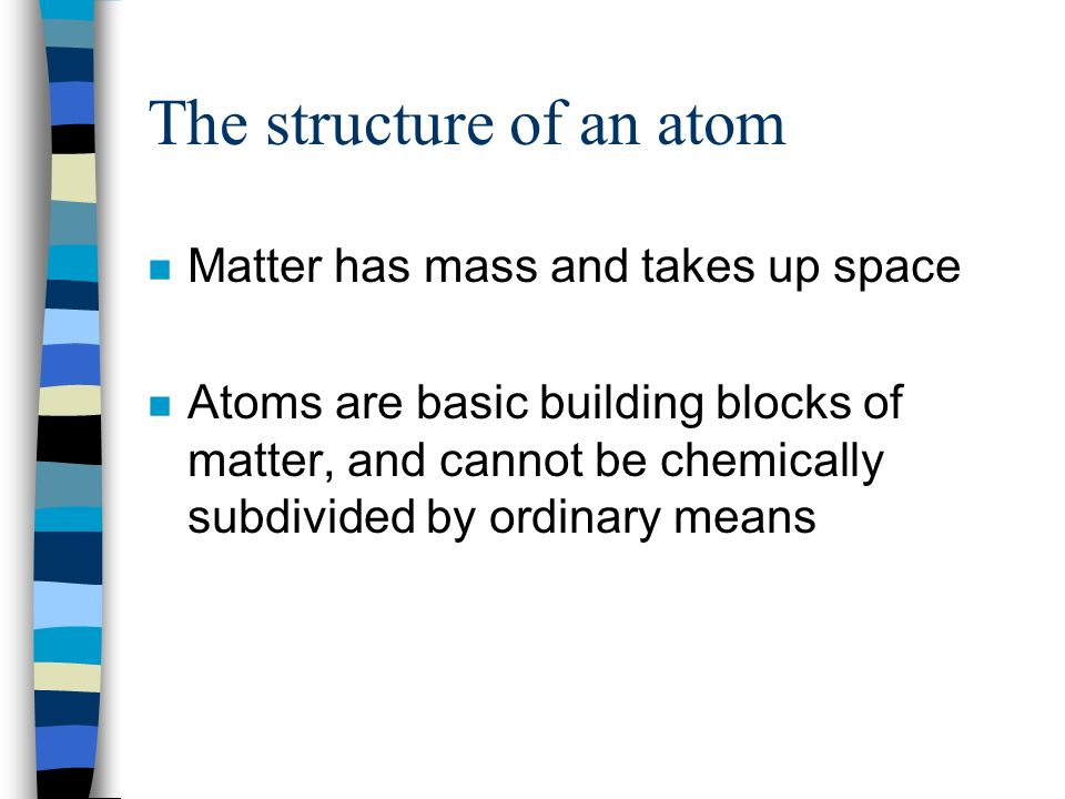 The structure of an atom n Matter has mass and takes up space n Atoms are basic building blocks of matter, and cannot be chemically subdivided by ordinary means