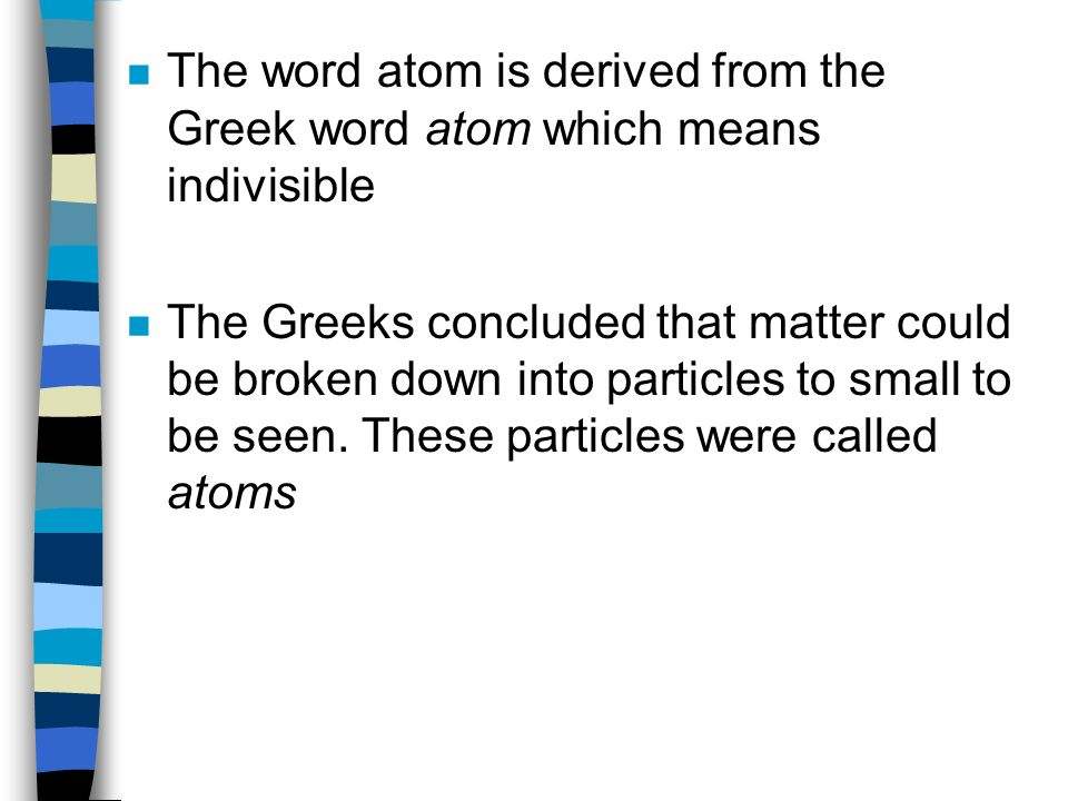 n The word atom is derived from the Greek word atom which means indivisible n The Greeks concluded that matter could be broken down into particles to small to be seen.