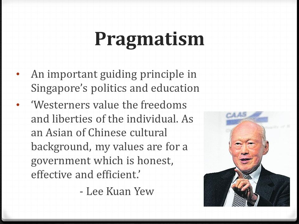 Pragmatism Why Singapore adopts pragmatism  Lack of natural resources  Social and political needs to achieve rapid economic growth in order to ensure stability Therefore, Singapore government, ie the PAP, has always taken economic performance to be above other concerns such as human rights
