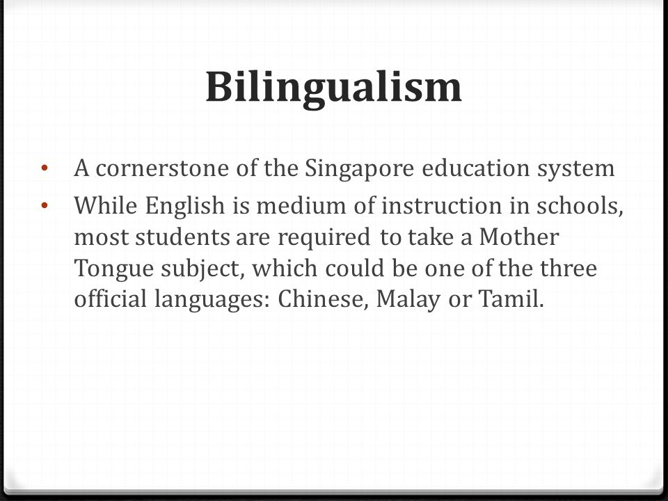 Bilingualism Changing objectives:  First introduced in 1966 with the primary objective of promoting English as the common language among the diverse ethnic groups in Singapore  Nowadays: to educate students with their mother tongues and impart traditional values