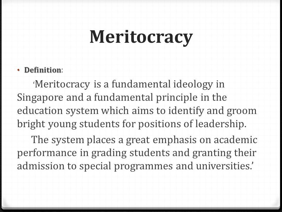 Meritocracy Basic guiding principle of Singapore's governance as well as education Evidence:  Various scholarships and bursaries - e.g.