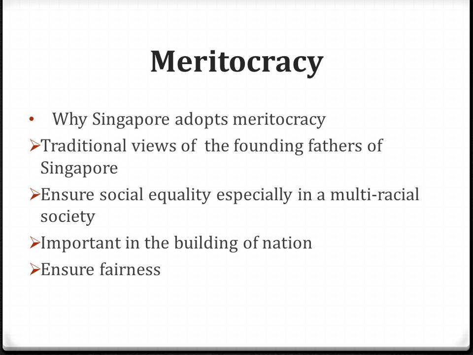 Meritocracy Merits Efficient use of resources - Resources are given to people who have the ability to make best use of it Ensure social mobility - Students from lower socio-economical backgrounds can improve their status through their own hard work