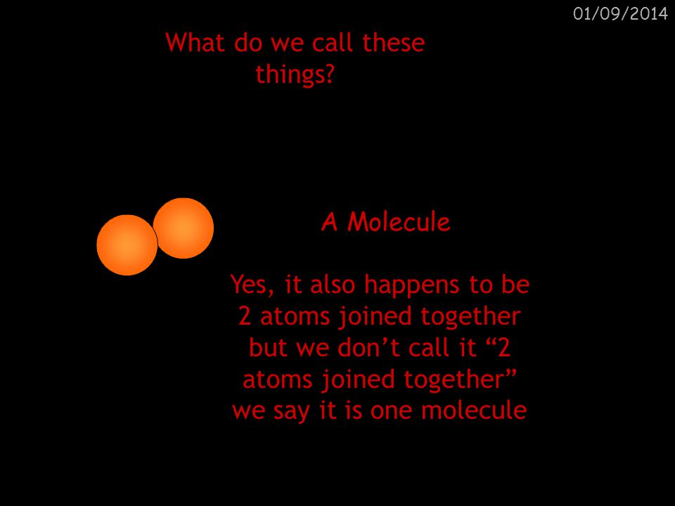 01/09/2014 What do we call these things? A Molecule of a compound 2 molecules of a compound