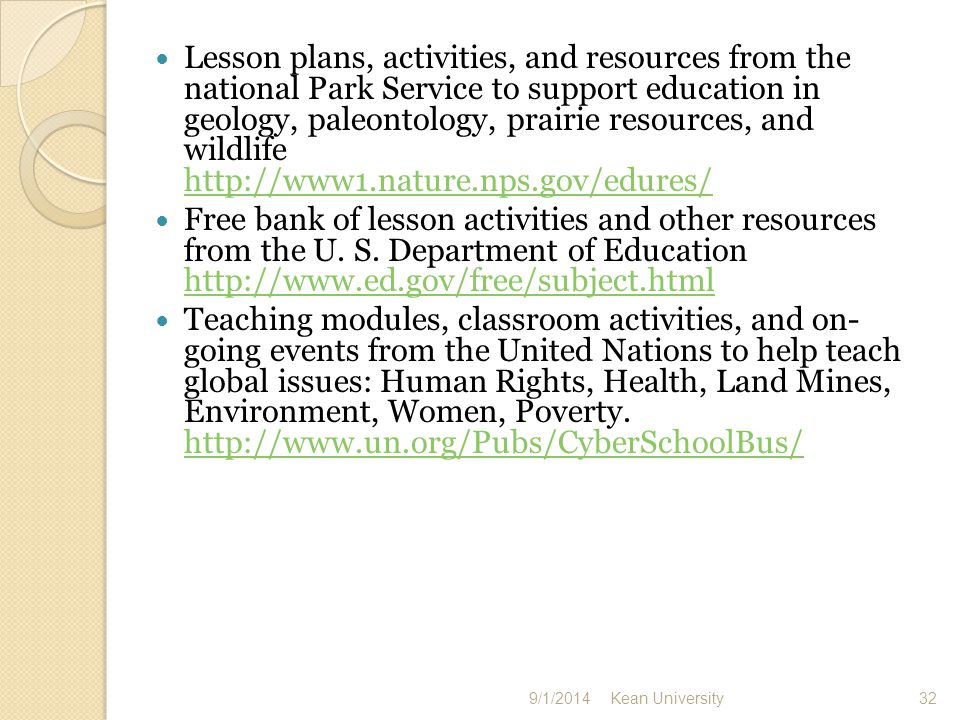 Lesson plans and other teaching resources on a variety of topics from the Smithsonian Museum http://educate.si.edu/resources/resourced ir.html http://educate.si.edu/resources/resourced ir.html Lesson ideas and opportunities available from the New York Times http://www.nytimes.com/learning/ http://www.nytimes.com/learning/ Consortium to point the way to materials from federal, state, university, and other sites http://www.thegateway.org/index.html http://www.thegateway.org/index.html Lesson plans and other resources for the middle school level http://www.middleschool.net/ http://www.middleschool.net/ 9/1/2014 Kean University 33