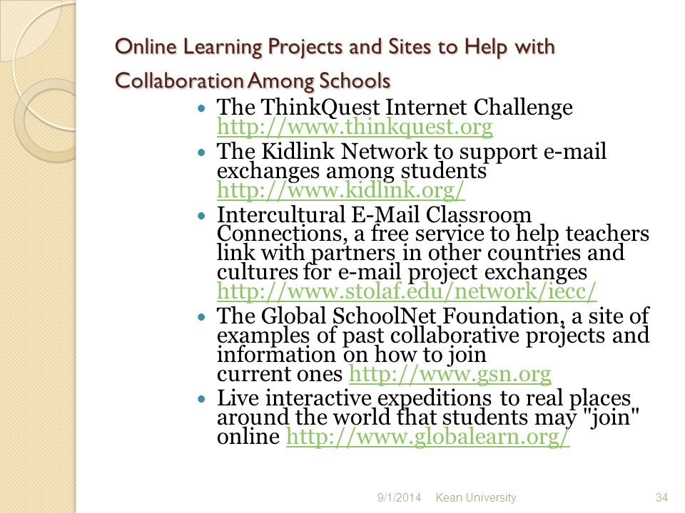 Examples from the University of Illinois of real Internet projects of teachers and students, and the findings of researchers who study them http://lrs.ed.uiuc.edu/http://lrs.ed.uiuc.edu/ Live interactive expeditions to real places around the world that students may join online http://www.globalearn.org/http://www.globalearn.org/ Site to help K12 educators learn how to set up their own Internet servers, link K12 educators and students at various sites, and help them find and use K12 web resources http://web66.umn.edu/ http://web66.umn.edu/ Blue Web N Library of Learning Sites This popular site includes a content table listing web-based tutorials, activities and projects, along with lesson plans and suggested Internet resources for each subject area.