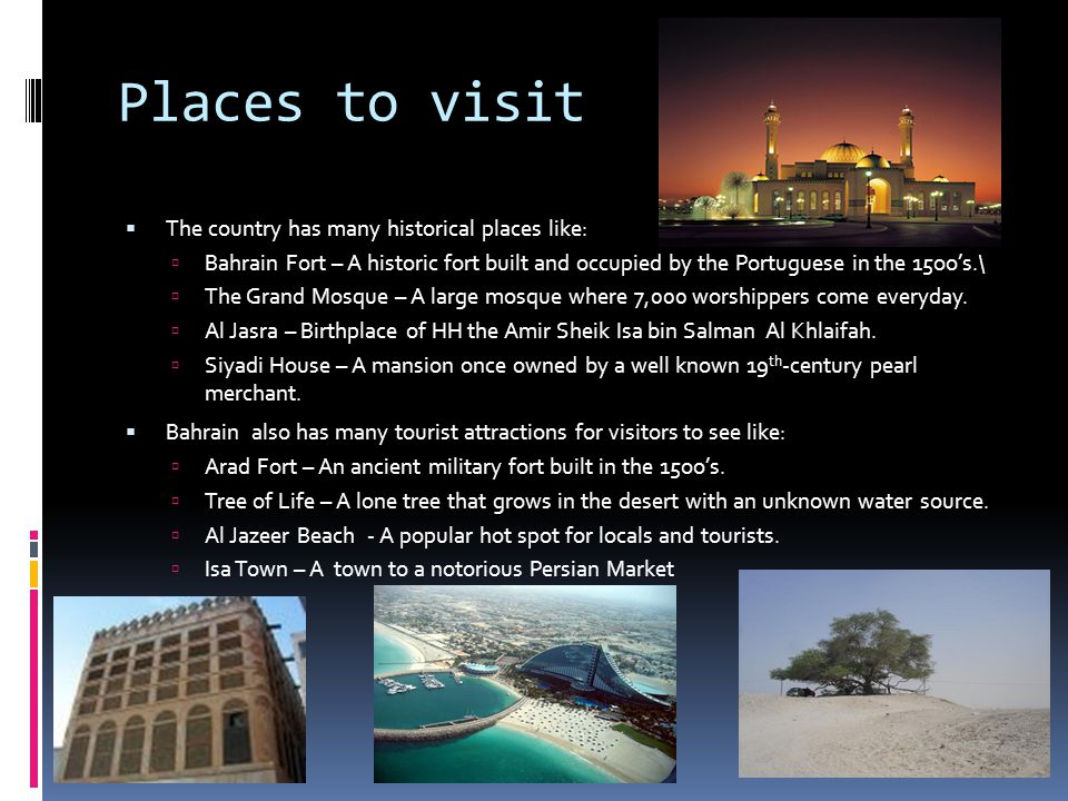 Citations  National Geographic Bahrain Guide http://travel.nationalgeographic.com/travel/countries/bahrain-guide/ http://travel.nationalgeographic.com/travel/countries/bahrain-guide/  CIA Factbook Bahrain https://www.cia.gov/library/publications/the- world-factbook/geos/ba.htmlhttps://www.cia.gov/library/publications/the- world-factbook/geos/ba.html  Country Studies Bahrain – Geography and Population http://countrystudies.us/persian-gulf-states/34.htm http://countrystudies.us/persian-gulf-states/34.htm  Terra Political Leaders: Bahrain http://www.terra.es/personal2/monolith/bahrein.htm http://www.terra.es/personal2/monolith/bahrein.htm  Wikipedia Culture of Bahrain http://en.wikipedia.org/wiki/Culture_of_Bahrain http://en.wikipedia.org/wiki/Culture_of_Bahrain  Ahm ad Bucheery Architecture in Bahrain http://wiki.epfl.ch/lapa- studio/documents/0910_BAH/Sourcebook/Arch_in_Bahrain.pdfhttp://wiki.epfl.ch/lapa- studio/documents/0910_BAH/Sourcebook/Arch_in_Bahrain.pdf  The Knowledge Features 20 Places to visit in Bahrain http://www.timeoutbahrain.com/knowledge/features/5608-20-places-to- visit-in-bahrain http://www.timeoutbahrain.com/knowledge/features/5608-20-places-to- visit-in-bahrain