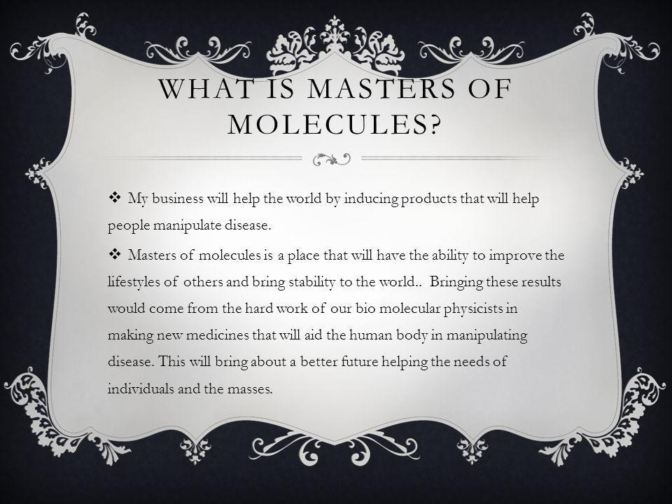 THE BENEFITS OF MASTERS OF MOLECULES  My business will provide a way for the average human being to manipulate diseases in their bodies or in the bodies of others.
