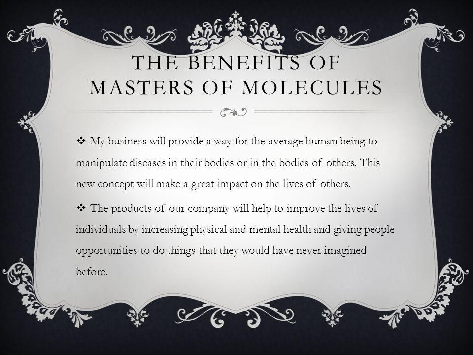 MASTERS OF MOLECULES  Investments should be made on this company because it will provide new ways to improve the lives of everyone and with the help of our company, wide spread disastrous diseases will be under control of certain private parties or completely eradicated from existence.