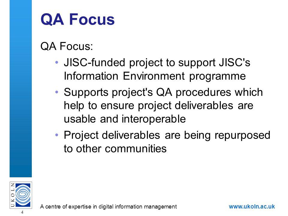 A centre of expertise in digital information managementwww.ukoln.ac.uk 5 QA Focus Deliverables QA Focus Deliverables: Surveys Advisory documents Case studies Descriptions of tools Policies Self-assessment
