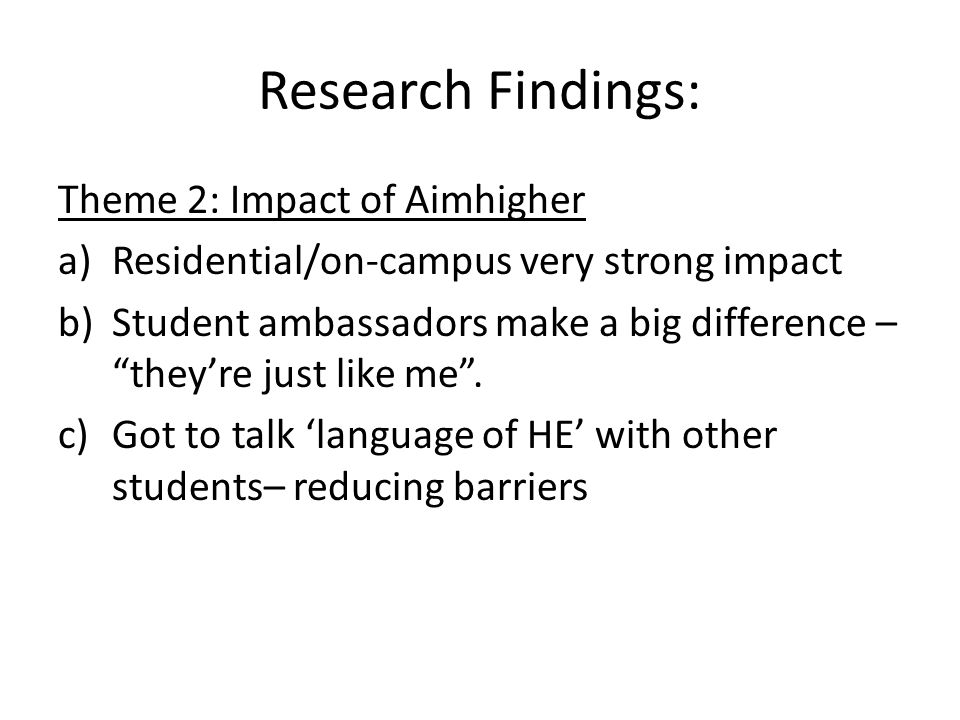 Research Findings: Theme 3: Impact of self-doubt/lack of confidence a)Boys don't have language of HE b)Not completing forms = not attending events c)Teachers not reminding/re-enforcing benefits of WP activities d)Parents have limited/no experience of HE so cannot provide insights e)Leads to a lack of language – unable to participate in discourse and relevant narratives