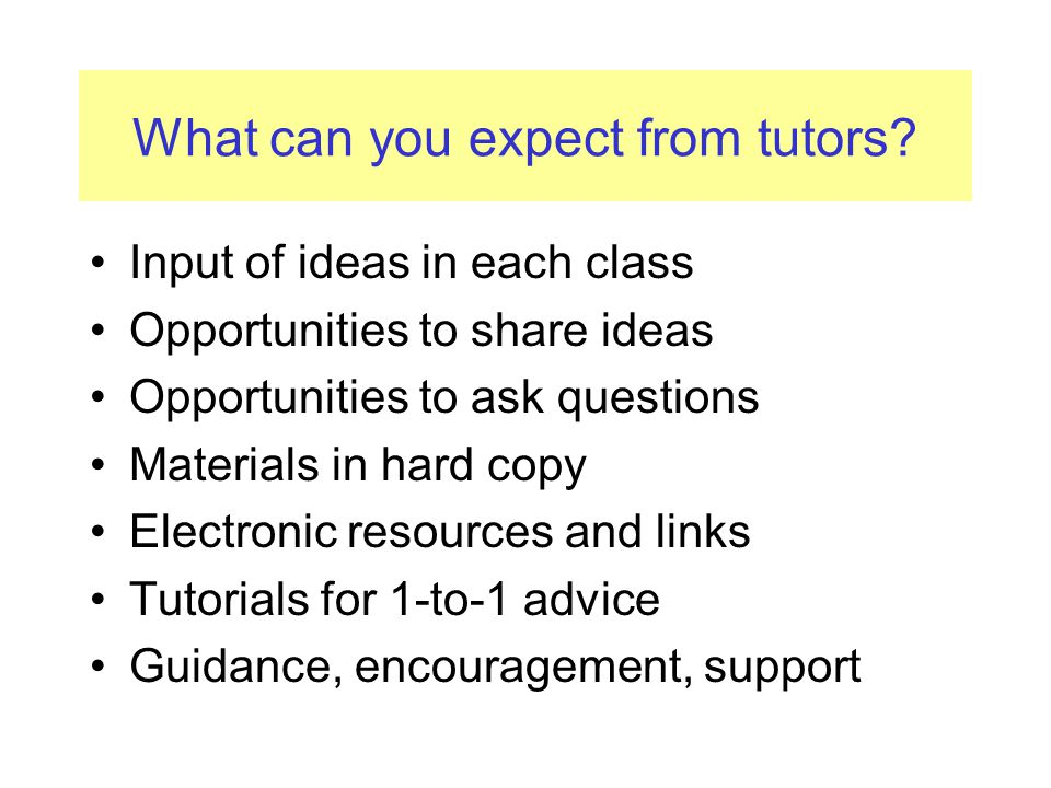 What tutors expect from you Attendance & punctuality Respecting deadlines Clear communications (Essex email) Preparation for classes Taking notes and keeping records A critical approach to learning Alerting tutors to problems a.s.a.p.