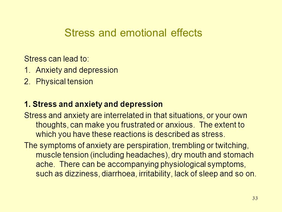 34 Stress and emotional effects Anxiety and depression (continued) In the case of depression, there can be a certain degree of circularity – stress may lead to depression and the state of being depressed means that one copes poorly with day-to-day stresses.