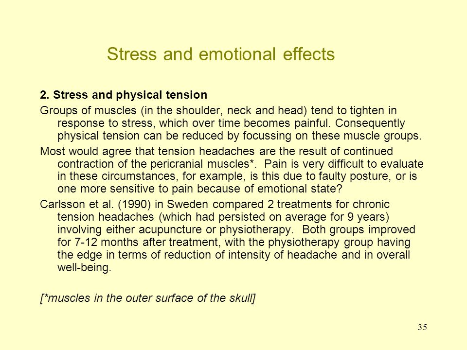 36 Stress and emotional effects Stress and physical tension (continued) In the Carlsson study the physiotherapy consisted of helping them (1) to understand the factors leading to headaches – psychosocial stress, muscular stress, drug overuse; (2) showing that pain can be relieved without analgesics, instead showing them how to use relaxation, auto- massage, cryotherapy* and Transcutaneous** Electrical Nerve Stimulation (TENS); (3) smoothed stretching of the contracted muscles; (4) broader information was given on body awareness during stress, allowing enough time for rest and sleep.