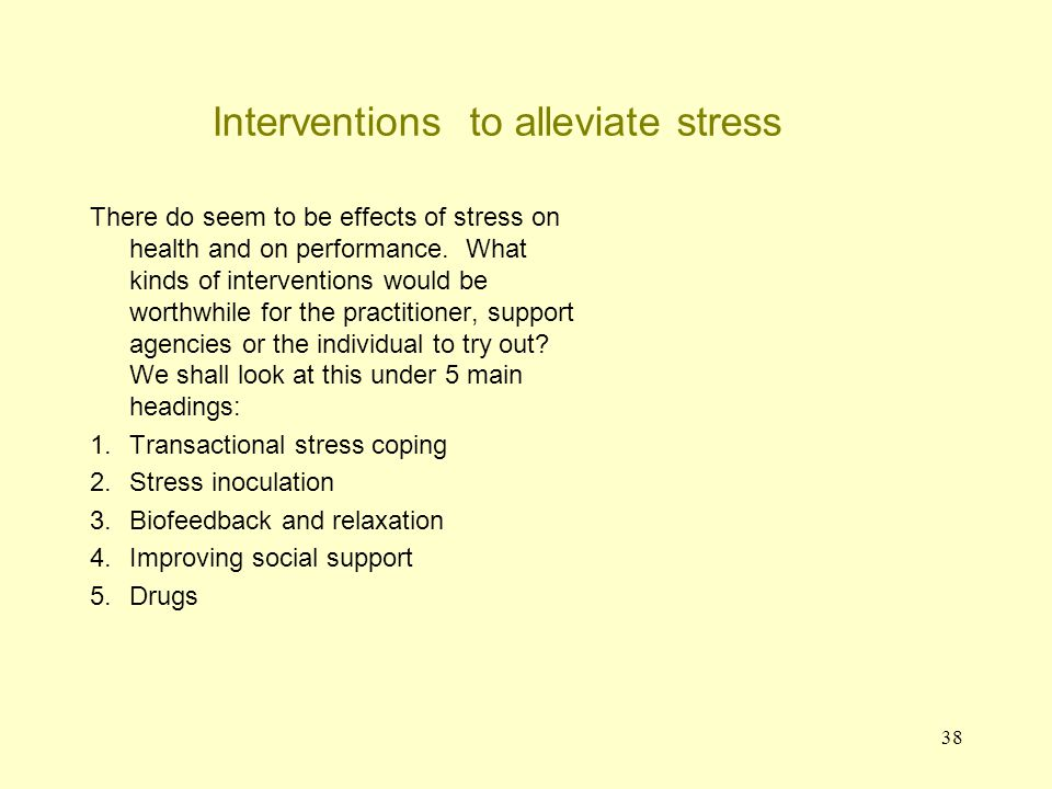 39 Person demands Environmental Outcome Symptoms of stress Interventions to relieve stress: transactional stress- coping Transactional stress-coping model This is perhaps more a model than an intervention that is not confined to psychology and is used in medicine and in the social sciences.