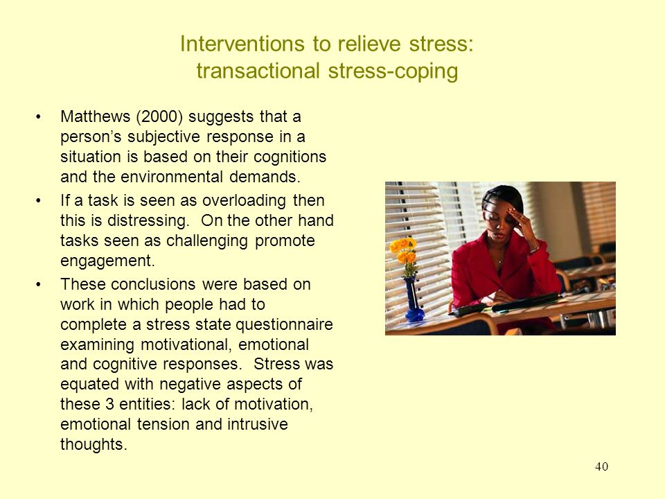 41 Interventions to relieve stress: transactional stress-coping Conclusions on the transactional model Such work moves the focus away from a single dimension of arousal/stress.