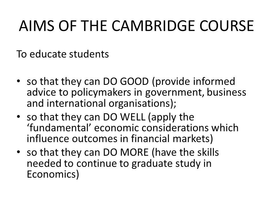 Economics at Cambridge 2011 WHAT CAMBRIDGE IS LOOKING FOR Applicants with the intellectual curiosity to investigate contemporary and historical patterns of economic behaviour a wide-ranging interest in the evolution of the global economy quantitative skills and an interest in applying mathematical and statistical tools to real problems