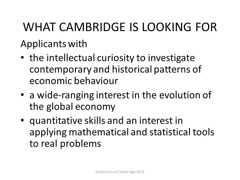 Economics at Cambridge 2011 SUBJECT CHOICES FOR A-LEVELS ETC Applicants from other backgrounds (Sciences, Languages) welcomed, provided you have Maths A Level The course will teach Economics without assuming any prior knowledge You must be taking A-level Maths – Further Maths (at AS or A2) is also very useful – some Colleges may demand it – IB candidates should be taking HL Maths – better if you can take Pure and Statistics rather than Mechanics Other desirable A levels Economics (Take Economics rather than Business Studies if your school offers both subjects – do not take both at A2 level) History Geography