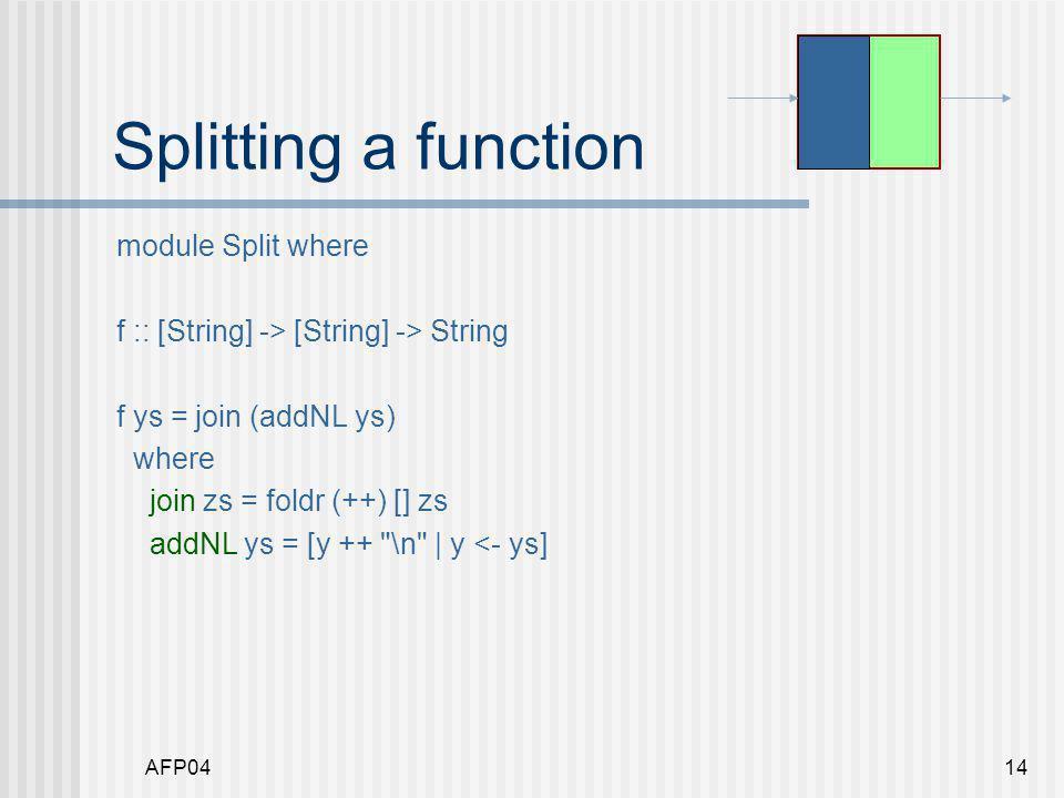 AFP0415 Splitting a function module Split where f :: [String] -> [String] -> String f ys = join (addNL ys) join zs = foldr (++) [] zs addNL ys = [y ++ \n   y <- ys]
