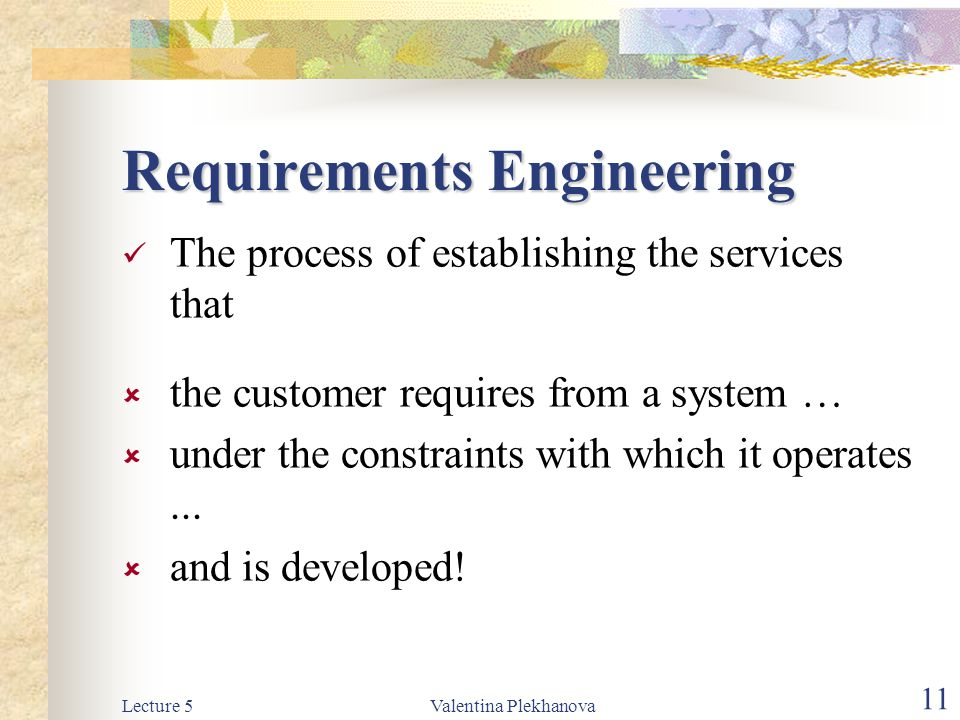 Lecture 5Valentina Plekhanova 12 The Requirements Engineering Process Feasibility Study Requirements Analysis Requirements Definition Requirements Specification 1 2 3 4 Requirements Validation 5