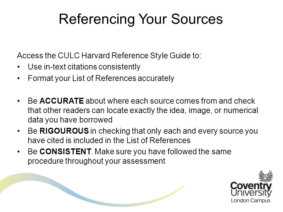 Access the CULC Harvard Reference Style Guide to: Use in-text citations consistently ACCURATE RIGOROUS CONSISTENT Referencing Your Sources