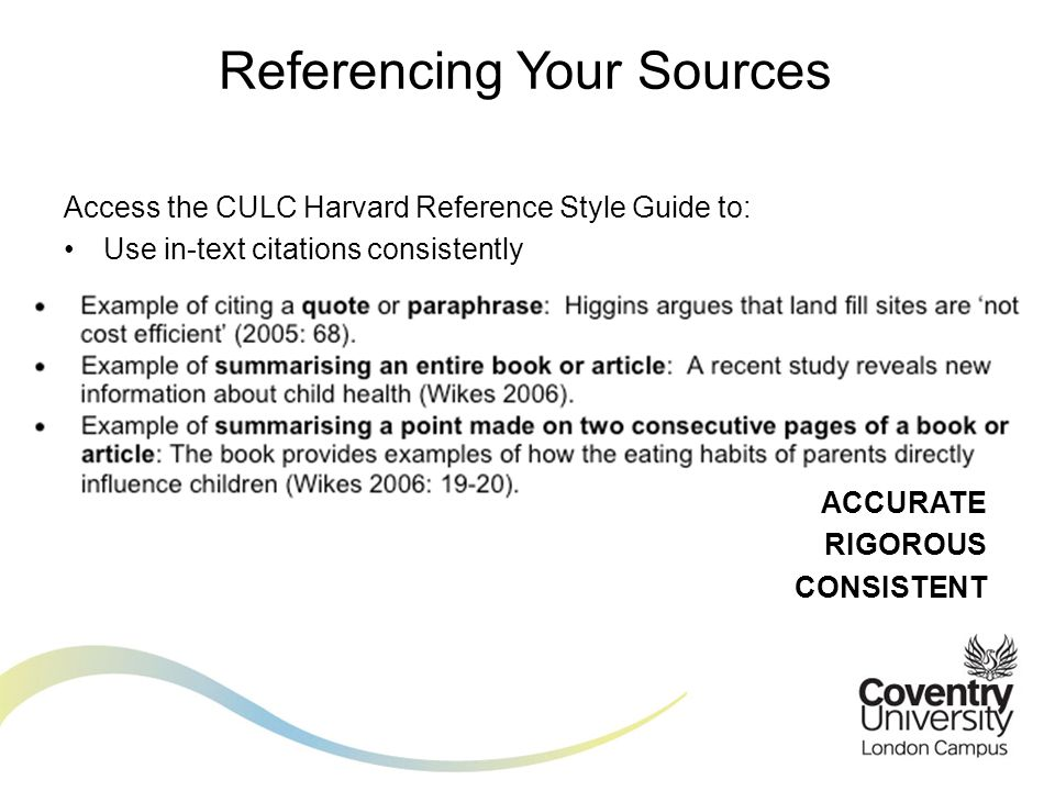 Access the CULC Harvard Reference Style Guide to: Format your List of References accurately ACCURATE RIGOROUS CONSISTENT Referencing Your Sources