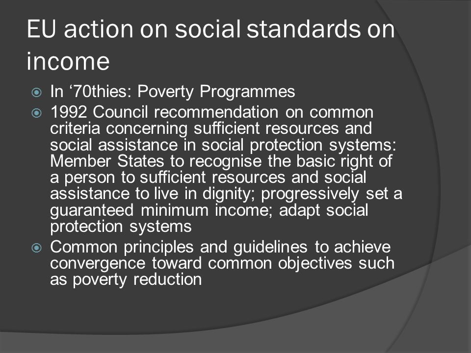 EU action on social standards on income  Lisbon strategy 2000 includes social objectives, including 'eradication of poverty'  Social OMC: common goals, indicators (including at-risk-of-poverty treshold 60% of median income), NAPs, joint reports  But poverty rates remain high and almost no change