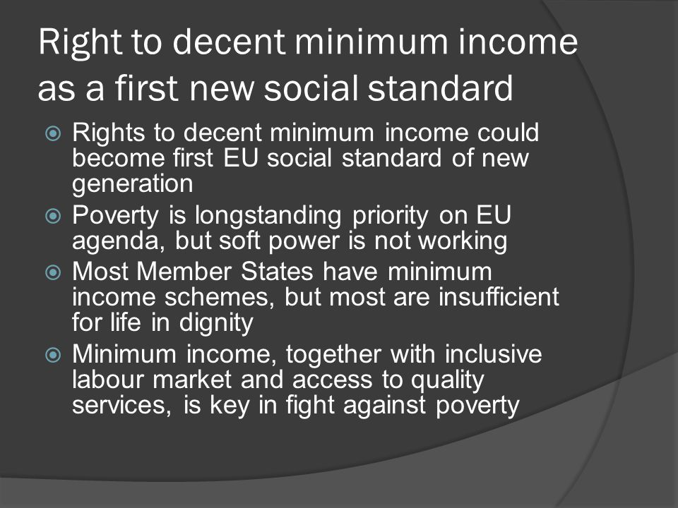 Right to decent minimum income as a first new social standard  But resistance of Member States: « national competence, subsidiarity »  « No EU legal competence for law on income»  Big differences between Member States in adequacy of minimum income schemes, take-up and coverage  Legimacy of at-risk-of-poverty treshold (60% of median income) questioned  High budgetary cost: 130 billion EUR, big differences in efforts needed in MS