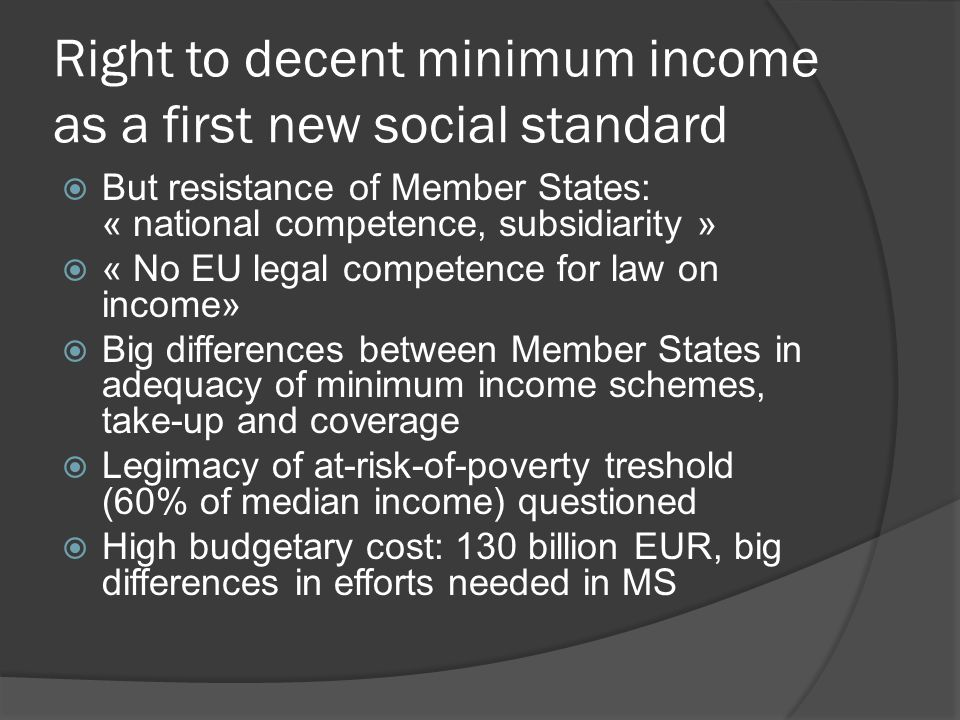 Right to decent minimum income as a first new social standard  Subsidiarity respected: poverty treshold on basis of median national income  Legal base for minimum income of last resort: minimum standards for integration of people excluded from labour market (TFEU art 153, 1,h)  Progress on minimum income could trigger progress on social security benefits and minimum income