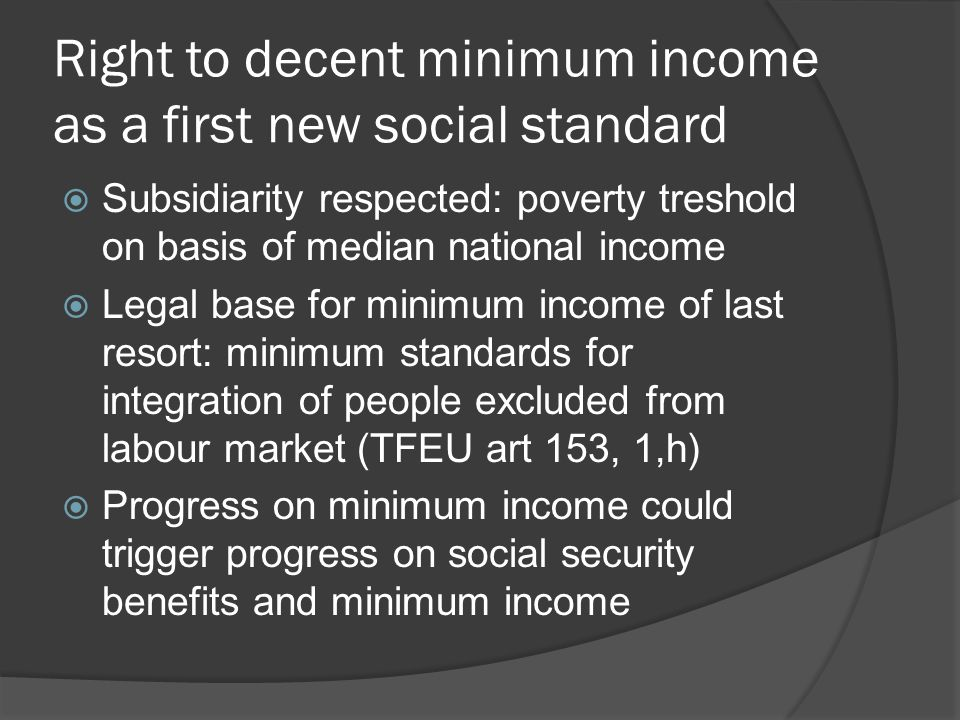 Right to decent minimum income as a first new social standard  EU Network of independent experts on social inclusion: «combined effort of adequate minimum income and other policy measures» should reach 60% treshold  Use of 'budget standards': basket of goods and services to live a life in dignity  Establish 'country roadmap', with national timeframe to achieve goal