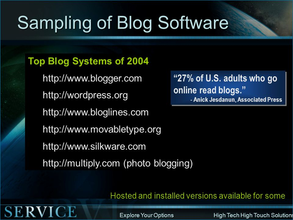 Explore Your Options High Tech High Touch Solutions Blogging Resources Loads of Blog info radio.weblogs.com/0107846/stories/2002/10/03/blogSoftware.html Blog Business Summit - Seattle www.blogbusinesssummit.com/register_google.htm Article on Blogs applicable to those publishing books www.wired.com/wired/archive/10.05/mustread.html?pg=2 Forum for Bloggers http://www.forum4bloggers.com