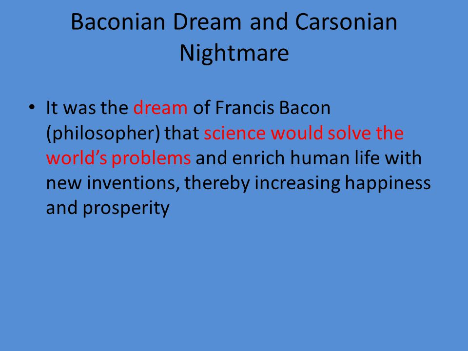 Baconian Dream and Carsonian Nightmare Rachel Carson (biologist) published Silent Spring in 1962.