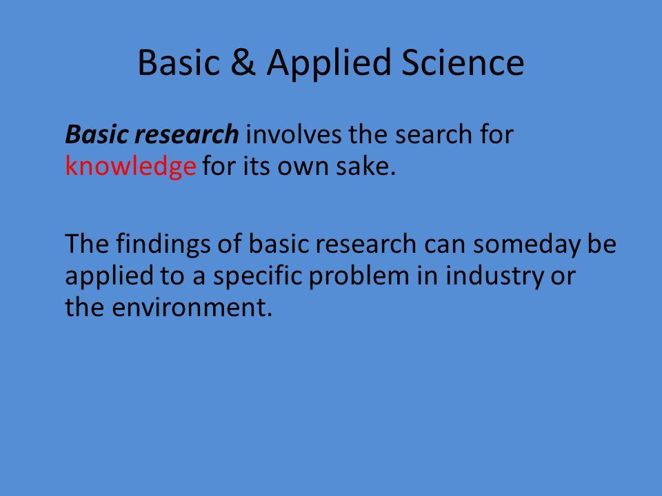Basic & Applied Science/Research Applied research involves studying a specific problem in the industry or the environment.