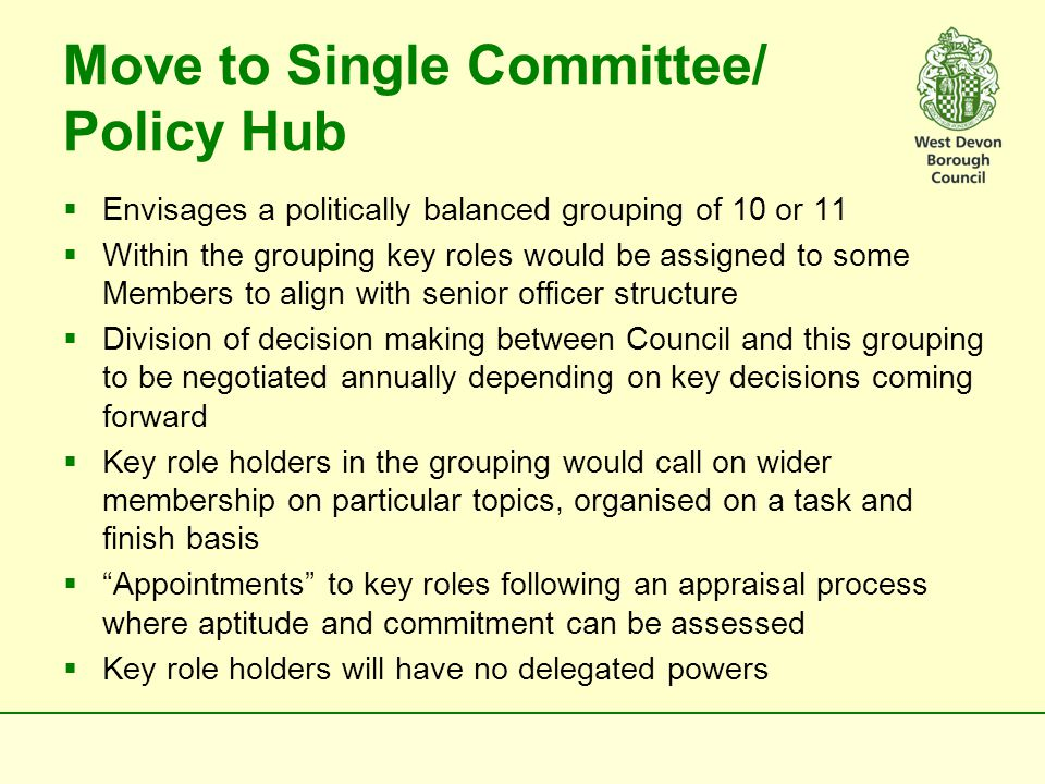 Executive  All members drawn from the majority group  7 or 8 Members  Key role holders aligned to senior officer structure but with no delegated individual powers (unlike a Cabinet model)  Task and Finish Groups to support key role holders in developing policy